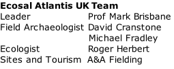 Ecosal Atlantis UK Team Leader                 Prof Mark Brisbane Field Archaeologist David Cranstone                           Michael Fradley Ecologist              Roger Herbert Sites and Tourism  A&A Fielding